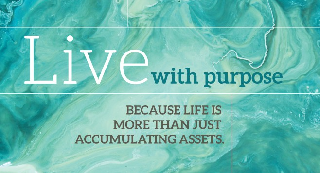 Live with purpose.. because life is more than just accumulating assets